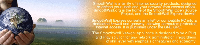 SmoothWall is a family of Internet security products, designed to defend your users and your network from external attack.